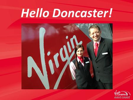 Hello Doncaster!. A New Partnership Virgin Trains East Coast brings together the transport experience of Stagecoach Group and the brand power of Virgin.