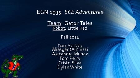 EGN 1935: ECE Adventures Team: Gator Tales Robot: Little Red Fall 2014 Team Members Aliasger (Ali) Ezzi Alexandra Munoz Tom Perry Cristo Silva Dylan White.