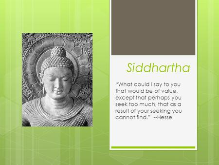 "Siddhartha ""What could I say to you that would be of value, except that perhaps you seek too much, that as a result of your seeking you cannot find."" --Hesse."