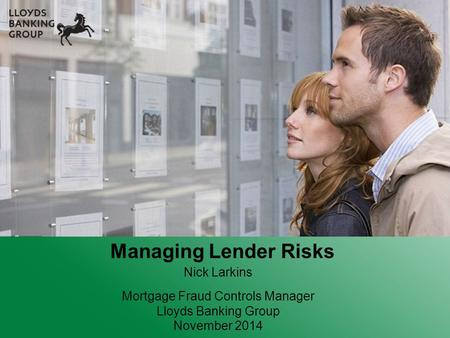 Nick Larkins Mortgage Fraud Controls Manager Lloyds Banking Group November 2014 Managing Lender Risks.