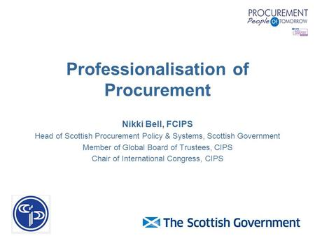 Professionalisation of Procurement Nikki Bell, FCIPS Head of Scottish Procurement Policy & Systems, Scottish Government Member of Global Board of Trustees,