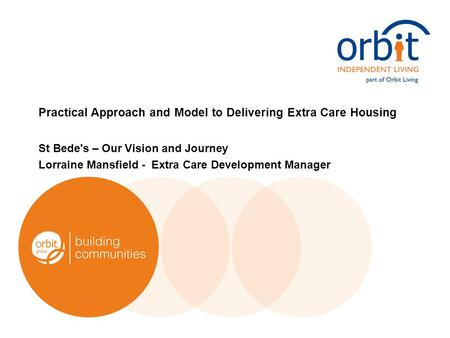 Practical Approach and Model to Delivering Extra Care Housing St Bede's – Our Vision and Journey Lorraine Mansfield - Extra Care Development Manager.