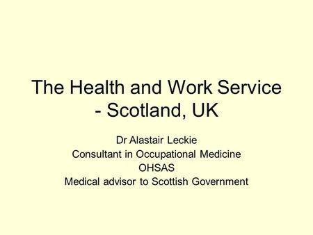The Health and Work Service - Scotland, UK Dr Alastair Leckie Consultant in Occupational Medicine OHSAS Medical advisor to Scottish Government.