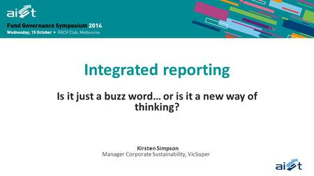 Integrated reporting Is it just a buzz word… or is it a new way of thinking? Kirsten Simpson Manager Corporate Sustainability, VicSuper.