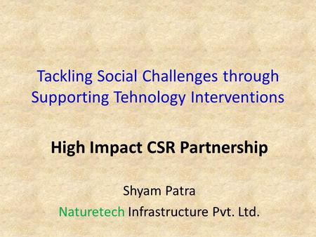 Tackling Social Challenges through Supporting Tehnology Interventions High Impact CSR Partnership Shyam Patra Naturetech Infrastructure Pvt. Ltd.