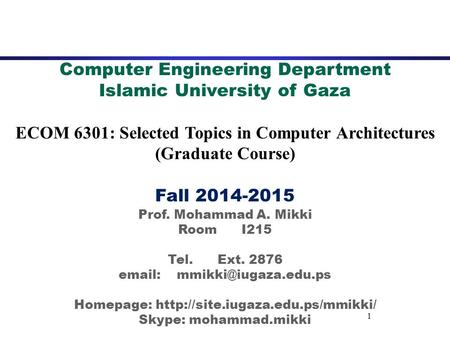 1 Computer Engineering Department Islamic University of Gaza ECOM 6301: Selected Topics in Computer Architectures (Graduate Course) Fall 2014-2015 Prof.