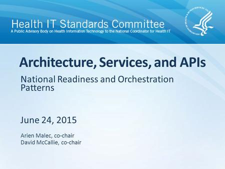 National Readiness and Orchestration Patterns June 24, 2015 Architecture, Services, and APIs Arien Malec, co-chair David McCallie, co-chair.