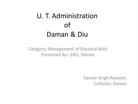 U. T. Administration of Daman & Diu Category: Management of Electoral Rolls Presented By:- ERO, Daman Gaurav Singh Rajawat, Collector, Daman.