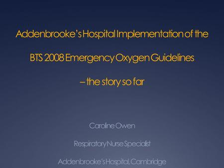 Addenbrooke's Hospital Implementation of the BTS 2008 Emergency Oxygen Guidelines – the story so far Caroline Owen Respiratory Nurse Specialist Addenbrooke's.