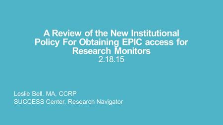 A Review of the New Institutional Policy For Obtaining EPIC access for Research Monitors 2.18.15 Leslie Bell, MA, CCRP SUCCESS Center, Research Navigator.