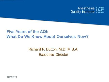 Aqihq.org Five Years of the AQI: What Do We Know About Ourselves Now? Richard P. Dutton, M.D. M.B.A. Executive Director.