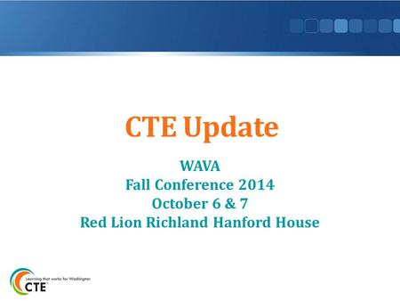 CTE Update WAVA Fall Conference 2014 October 6 & 7 Red Lion Richland Hanford House.