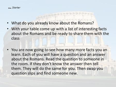 What do you already know about the Romans? With your table come up with a list of interesting facts about the Romans and be ready to share them with the.