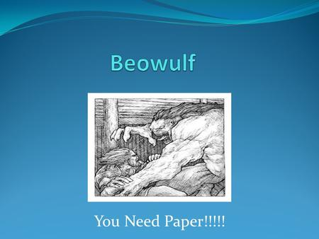 You Need Paper!!!!!. Beowulf ► Composed around 700 A.D. ► The story had been in circulation as an oral narrative for many years before it was written.