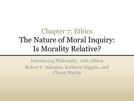 Chapter 7: Ethics The Nature of Moral Inquiry: Is Morality Relative? Introducing Philosophy, 10th edition Robert C. Solomon, Kathleen Higgins, and Clancy.