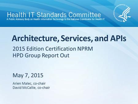 2015 Edition Certification NPRM HPD Group Report Out May 7, 2015 Architecture, Services, and APIs Arien Malec, co-chair David McCallie, co-chair.