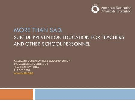 MORE THAN SAD: SUICIDE PREVENTION EDUCATION FOR TEACHERS AND OTHER SCHOOL PERSONNEL AMERICAN FOUNDATION FOR SUICIDE PREVENTION 120 WALL STREET, 29TH FLOOR.