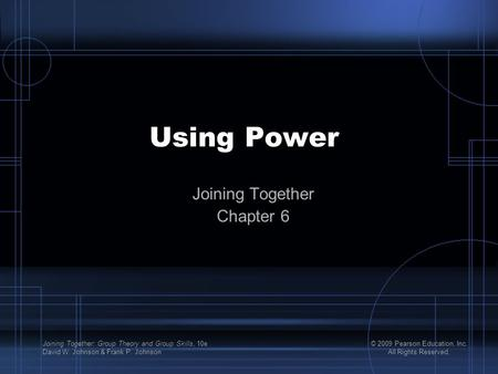 Joining Together: Group Theory and Group Skills, 10e David W. Johnson & Frank P. Johnson © 2009 Pearson Education, Inc. All Rights Reserved. Using Power.