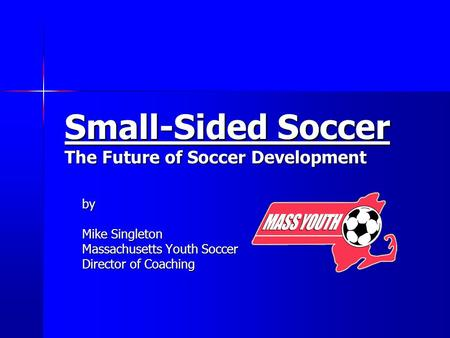 Small-Sided Soccer The Future of Soccer Development by Mike Singleton Massachusetts Youth Soccer Director of Coaching.