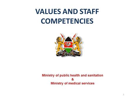 VALUES AND STAFF COMPETENCIES 1 Ministry of public health and sanitation & Ministry of medical services.