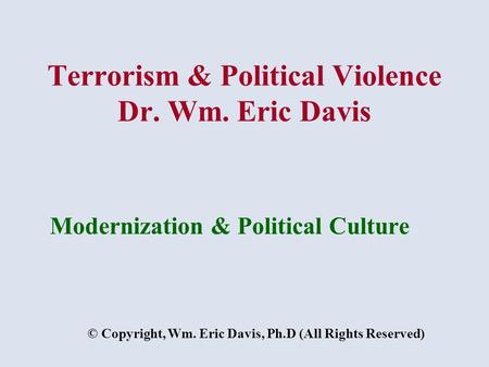 Terrorism & Political Violence Dr. Wm. Eric Davis Modernization & Political Culture © Copyright, Wm. Eric Davis, Ph.D (All Rights Reserved)