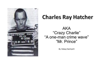 "AKA ""Crazy Charlie"" ""A one-man crime wave"" ""Mr. Prince"" By: Kelsey Hecht pd 5."