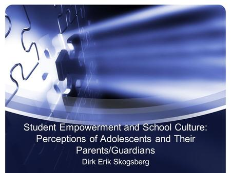 Student Empowerment and School Culture: Perceptions of Adolescents and Their Parents/Guardians Dirk Erik Skogsberg.