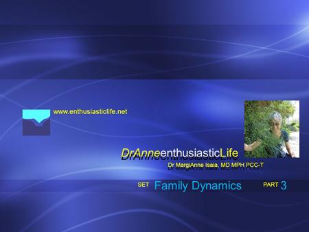 Www.enthusiasticlife.net Family Dynamics PART SET Dr MargiAnne Isaia, MD MPH PCC-T DrAnneenthusiasticLife 3.