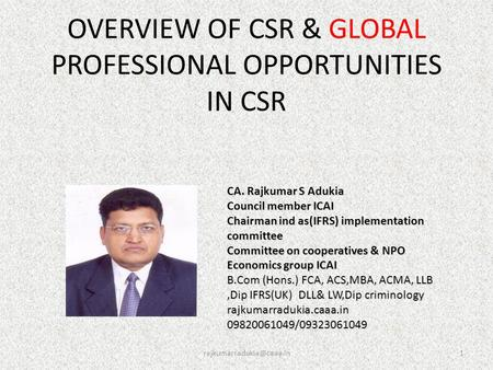 OVERVIEW OF CSR & GLOBAL PROFESSIONAL OPPORTUNITIES IN CSR CA. Rajkumar S Adukia Council member ICAI Chairman ind as(IFRS) implementation.
