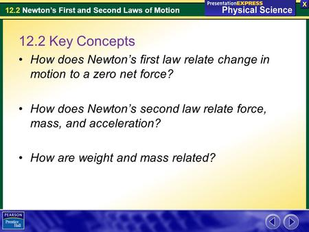 12.2 Key Concepts How does Newton's first law relate change in motion to a zero net force? How does Newton's second law relate force, mass, and acceleration?
