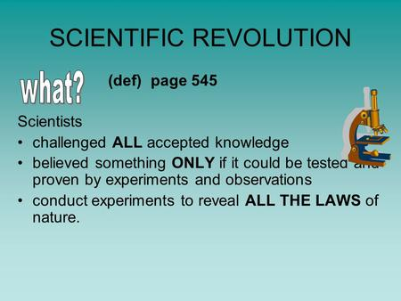 SCIENTIFIC REVOLUTION (def) page 545 Scientists challenged ALL accepted knowledge believed something ONLY if it could be tested and proven by experiments.