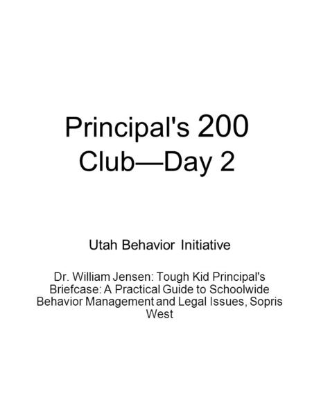 Principal's 200 Club—Day 2 Utah Behavior Initiative Dr. William Jensen: Tough Kid Principal's Briefcase: A Practical Guide to Schoolwide Behavior Management.