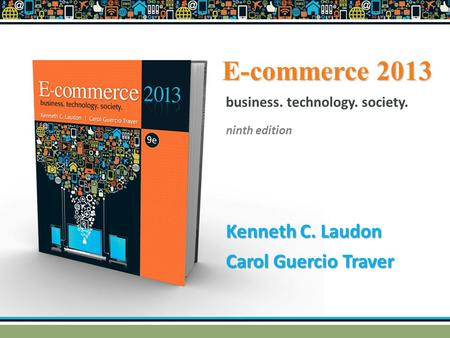 E-commerce 2013 Kenneth C. Laudon Carol Guercio Traver business. technology. society. ninth edition.