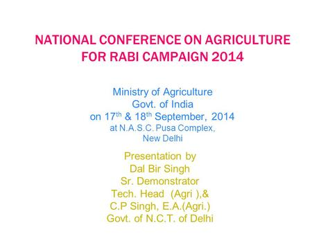 NATIONAL CONFERENCE ON AGRICULTURE FOR RABI CAMPAIGN 2014 Ministry of Agriculture Govt. of India on 17 th & 18 th September, 2014 at N.A.S.C. Pusa Complex,