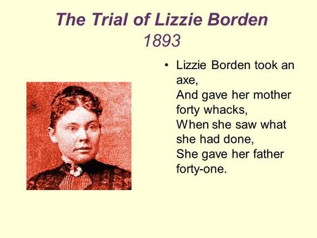 The Trial of Lizzie Borden 1893 Lizzie Borden took an axe, And gave her mother forty whacks, When she saw what she had done, She gave her father forty-one.
