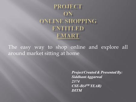The easy way to shop online and explore all around market sitting at home Project Created & Presented By: Siddhant Aggarwal 2374 CSE-B(4 TH YEAR) DITM.