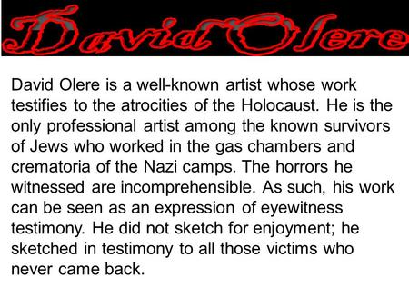 David Olere is a well-known artist whose work testifies to the atrocities of the Holocaust. He is the only professional artist among the known survivors.