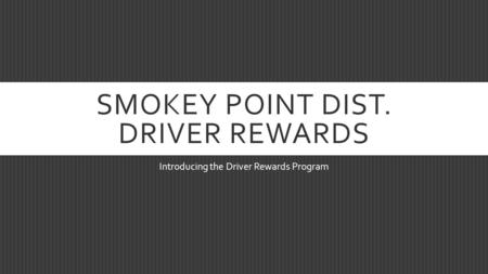 SMOKEY POINT DIST. DRIVER REWARDS Introducing the Driver Rewards Program.