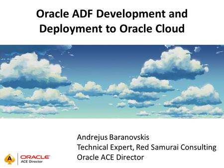 Oracle ADF Development and Deployment to Oracle Cloud Andrejus Baranovskis Technical Expert, Red Samurai Consulting Oracle ACE Director.