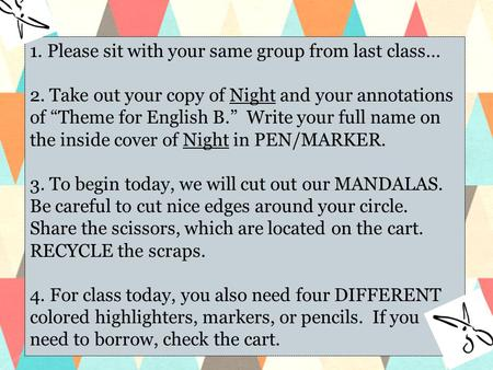 "1. Please sit with your same group from last class… 2. Take out your copy of Night and your annotations of ""Theme for English B."" Write your full name."