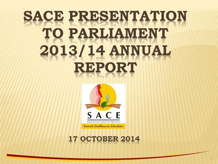 SACE PRESENTATION TO PARLIAMENT 2013/14 ANNUAL REPORT