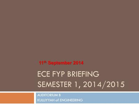 ECE FYP BRIEFING SEMESTER 1, 2014/2015 AUDITORIUM B KULLIYYAH of ENGINEERING 11 th September 2014.