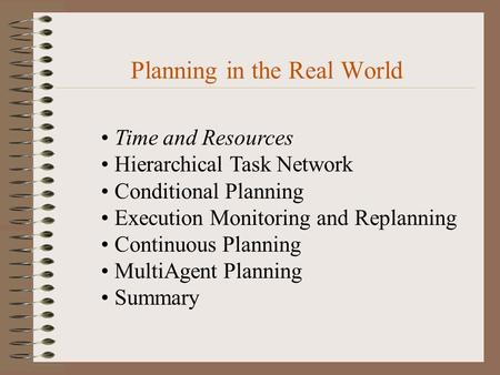 Planning in the Real World Time and Resources Hierarchical Task Network Conditional Planning Execution Monitoring and Replanning Continuous Planning MultiAgent.
