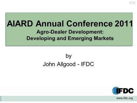IFDC AIARD Annual Conference 2011 Agro-Dealer Development: Developing and Emerging Markets by John Allgood - IFDC.