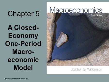 Chapter 5 A Closed- Economy One-Period Macro- economic Model Copyright © 2014 Pearson Education, Inc.