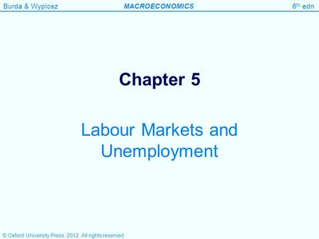 Burda & WyploszMACROECONOMICS6 th edn Chapter 5 Labour Markets and Unemployment © Oxford University Press, 2012. All rights reserved.