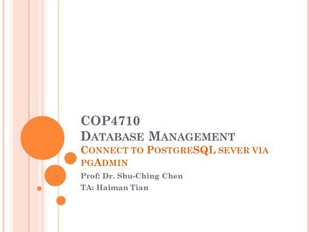 COP4710 D ATABASE M ANAGEMENT C ONNECT TO P OSTGRE SQL SEVER VIA PG A DMIN Prof: Dr. Shu-Ching Chen TA: Haiman Tian.