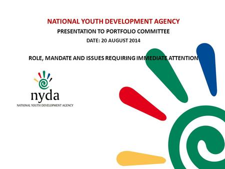 NATIONAL YOUTH DEVELOPMENT AGENCY PRESENTATION TO PORTFOLIO COMMITTEE DATE: 20 AUGUST 2014 ROLE, MANDATE AND ISSUES REQUIRING IMMEDIATE ATTENTION.
