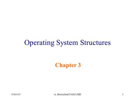 CS4315A. Berrached:CMS:UHD1 Operating System Structures Chapter 3.