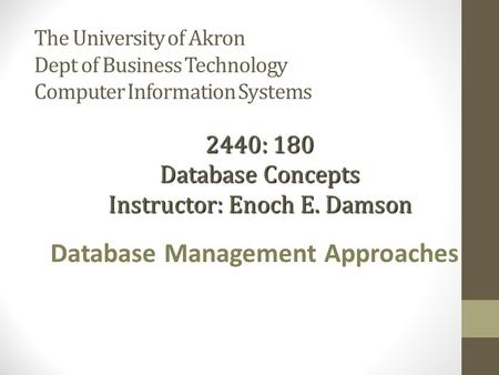 The University of Akron Dept of Business Technology Computer Information Systems Database Management Approaches 2440: 180 Database Concepts Instructor: